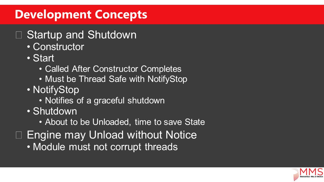 Development Concepts Startup and Shutdown Constructor Start Called After Constructor Completes Must be Thread Safe with NotifyStop NotifyStop Notifies of a graceful shutdown Shutdown About to be Unloaded, time to save State Engine may Unload without Notice Module must not corrupt threads