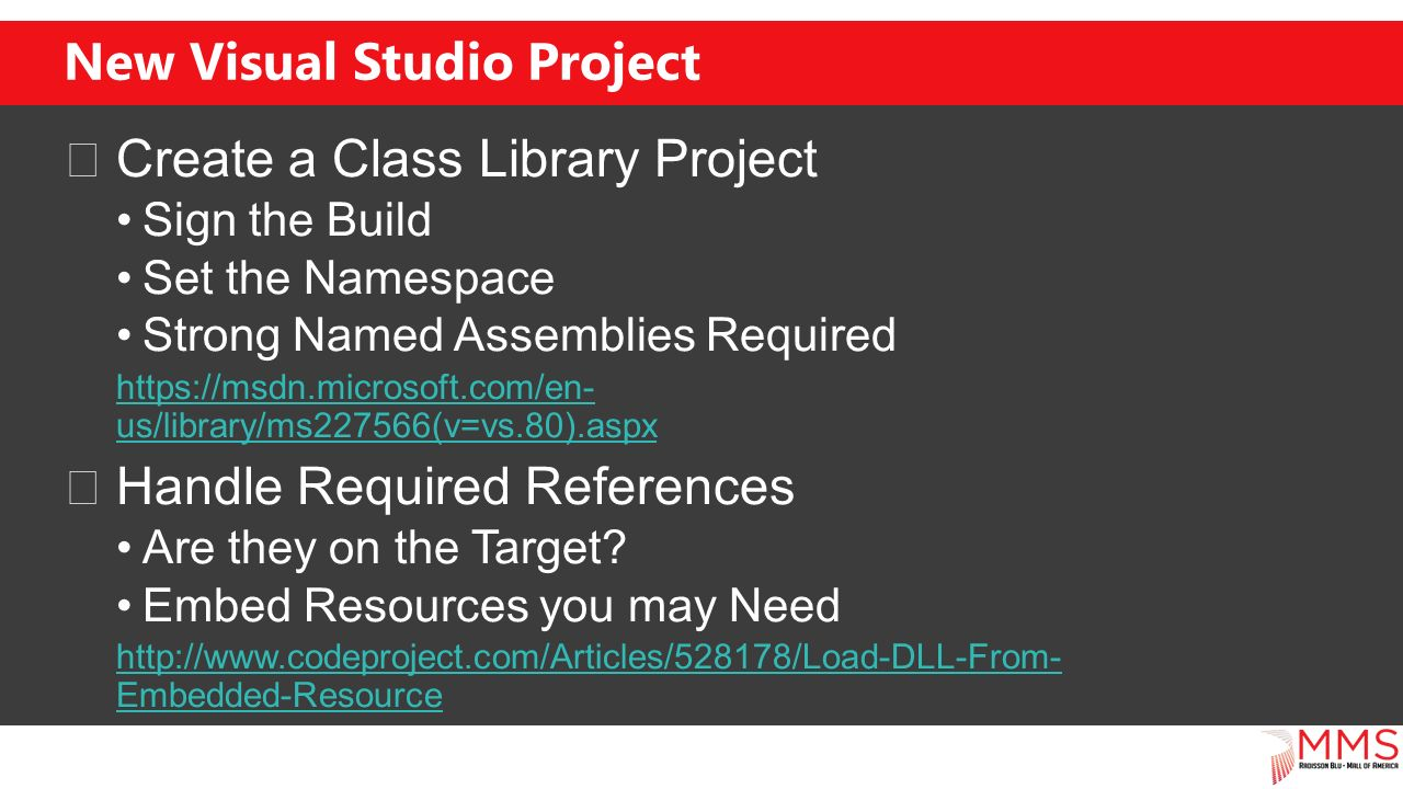 New Visual Studio Project Create a Class Library Project Sign the Build Set the Namespace Strong Named Assemblies Required   us/library/ms227566(v=vs.80).aspx Handle Required References Are they on the Target.