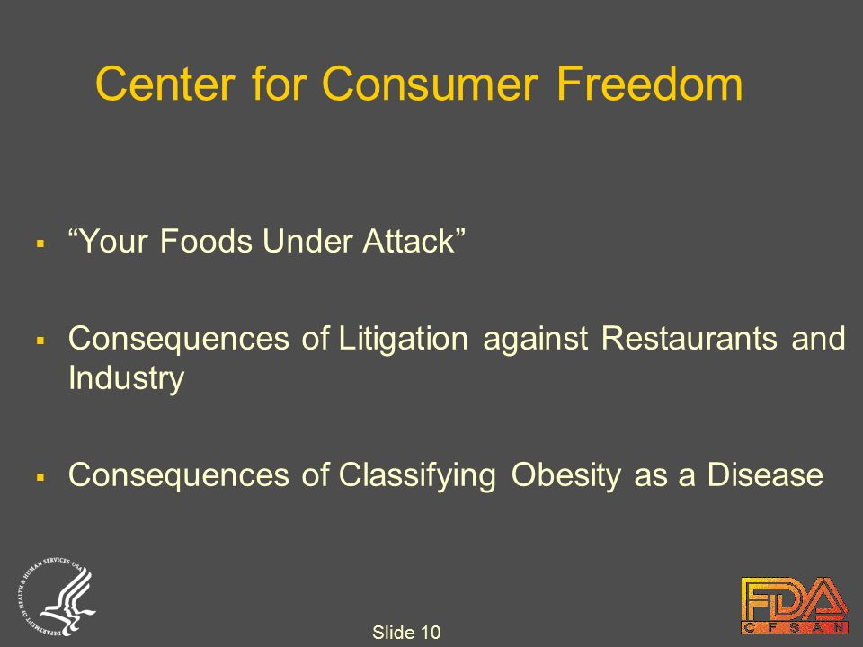 Slide 10 Center for Consumer Freedom  Your Foods Under Attack  Consequences of Litigation against Restaurants and Industry  Consequences of Classifying Obesity as a Disease