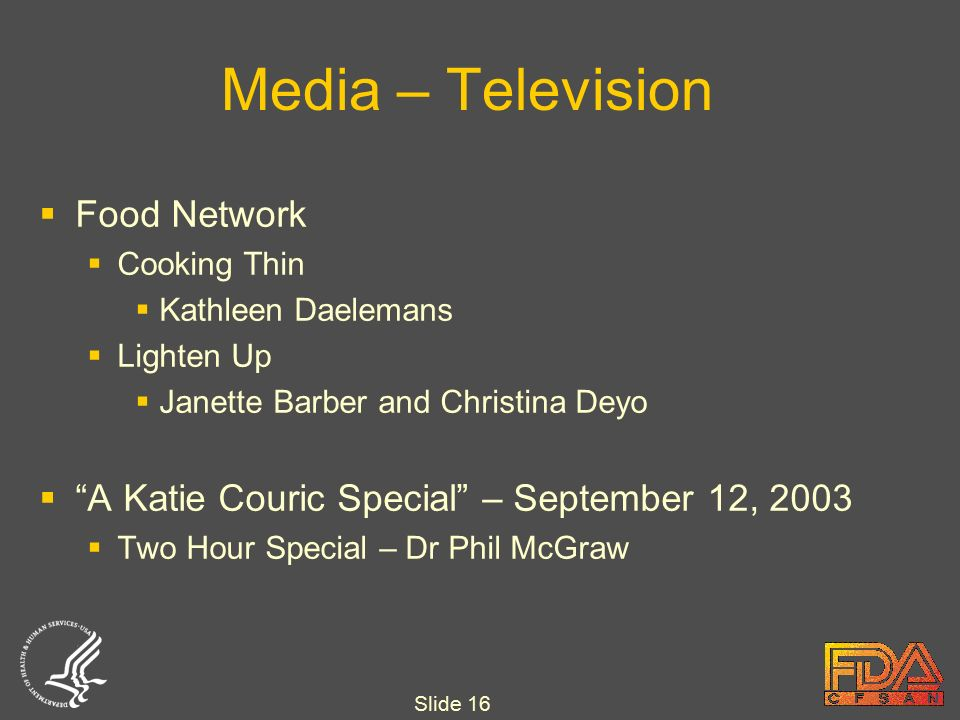 Slide 16 Media – Television  Food Network  Cooking Thin  Kathleen Daelemans  Lighten Up  Janette Barber and Christina Deyo  A Katie Couric Special – September 12, 2003  Two Hour Special – Dr Phil McGraw
