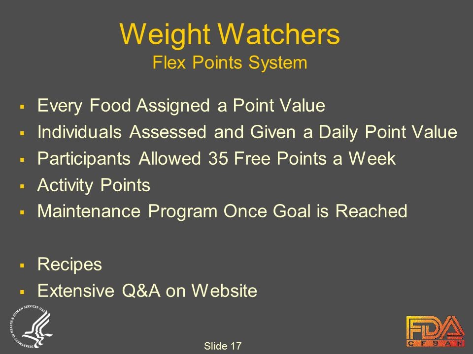 Slide 17 Weight Watchers Flex Points System  Every Food Assigned a Point Value  Individuals Assessed and Given a Daily Point Value  Participants Allowed 35 Free Points a Week  Activity Points  Maintenance Program Once Goal is Reached  Recipes  Extensive Q&A on Website
