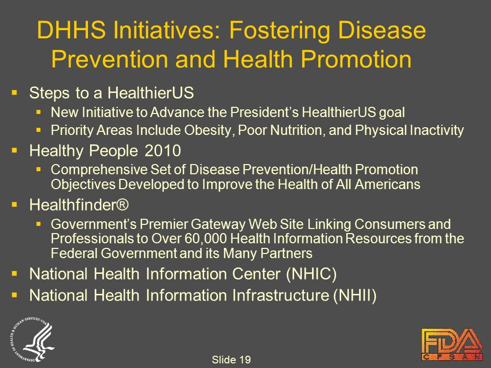 Slide 19 DHHS Initiatives: Fostering Disease Prevention and Health Promotion  Steps to a HealthierUS  New Initiative to Advance the President's HealthierUS goal  Priority Areas Include Obesity, Poor Nutrition, and Physical Inactivity  Healthy People 2010  Comprehensive Set of Disease Prevention/Health Promotion Objectives Developed to Improve the Health of All Americans  Healthfinder®  Government's Premier Gateway Web Site Linking Consumers and Professionals to Over 60,000 Health Information Resources from the Federal Government and its Many Partners  National Health Information Center (NHIC)  National Health Information Infrastructure (NHII)