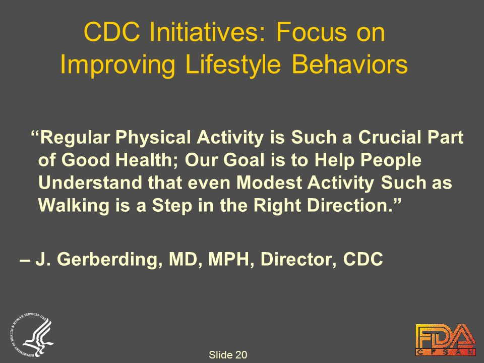 Slide 20 CDC Initiatives: Focus on Improving Lifestyle Behaviors Regular Physical Activity is Such a Crucial Part of Good Health; Our Goal is to Help People Understand that even Modest Activity Such as Walking is a Step in the Right Direction. – J.