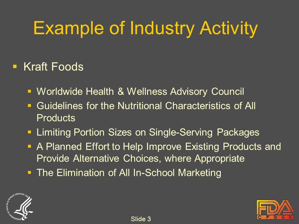 Slide 3 Example of Industry Activity  Kraft Foods  Worldwide Health & Wellness Advisory Council  Guidelines for the Nutritional Characteristics of All Products  Limiting Portion Sizes on Single-Serving Packages  A Planned Effort to Help Improve Existing Products and Provide Alternative Choices, where Appropriate  The Elimination of All In-School Marketing