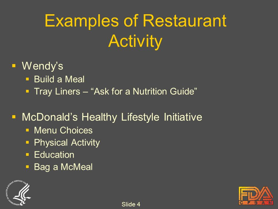 Slide 4 Examples of Restaurant Activity  Wendy's  Build a Meal  Tray Liners – Ask for a Nutrition Guide  McDonald's Healthy Lifestyle Initiative  Menu Choices  Physical Activity  Education  Bag a McMeal