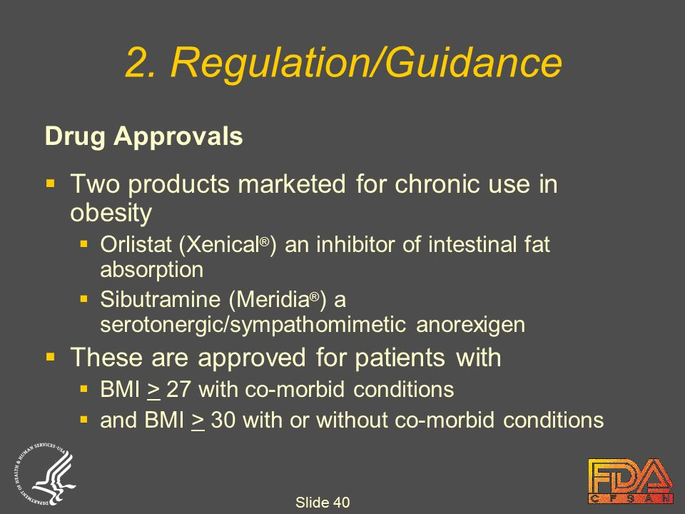 Slide 40 Drug Approvals  Two products marketed for chronic use in obesity  Orlistat (Xenical ® ) an inhibitor of intestinal fat absorption  Sibutramine (Meridia ® ) a serotonergic/sympathomimetic anorexigen  These are approved for patients with  BMI > 27 with co-morbid conditions  and BMI > 30 with or without co-morbid conditions 2.