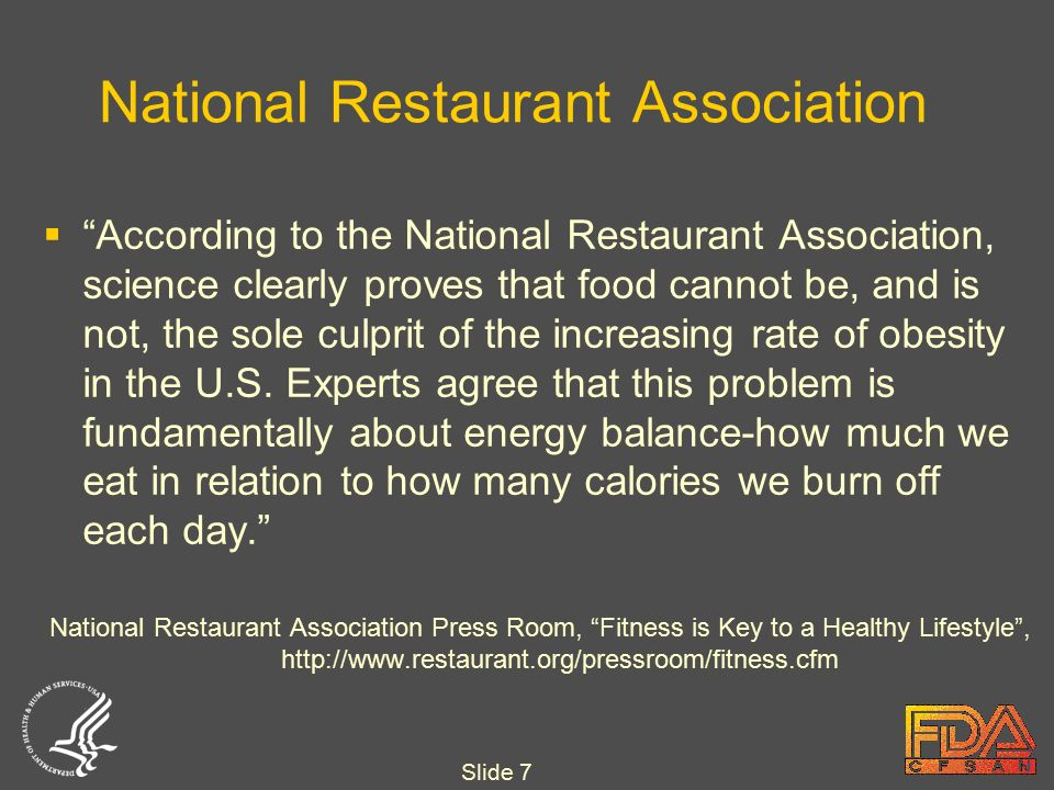 Slide 7 National Restaurant Association  According to the National Restaurant Association, science clearly proves that food cannot be, and is not, the sole culprit of the increasing rate of obesity in the U.S.