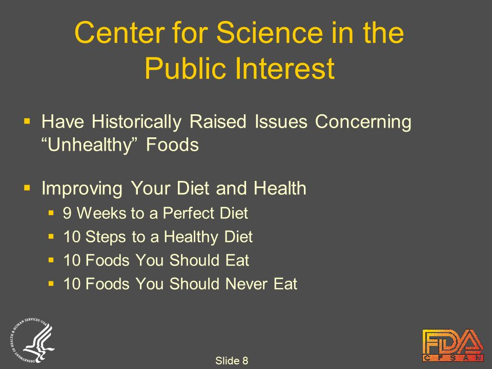 Slide 8 Center for Science in the Public Interest  Have Historically Raised Issues Concerning Unhealthy Foods  Improving Your Diet and Health  9 Weeks to a Perfect Diet  10 Steps to a Healthy Diet  10 Foods You Should Eat  10 Foods You Should Never Eat