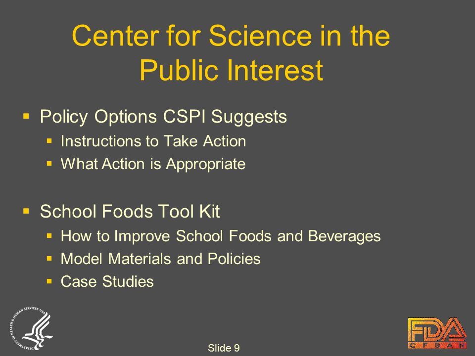 Slide 9 Center for Science in the Public Interest  Policy Options CSPI Suggests  Instructions to Take Action  What Action is Appropriate  School Foods Tool Kit  How to Improve School Foods and Beverages  Model Materials and Policies  Case Studies