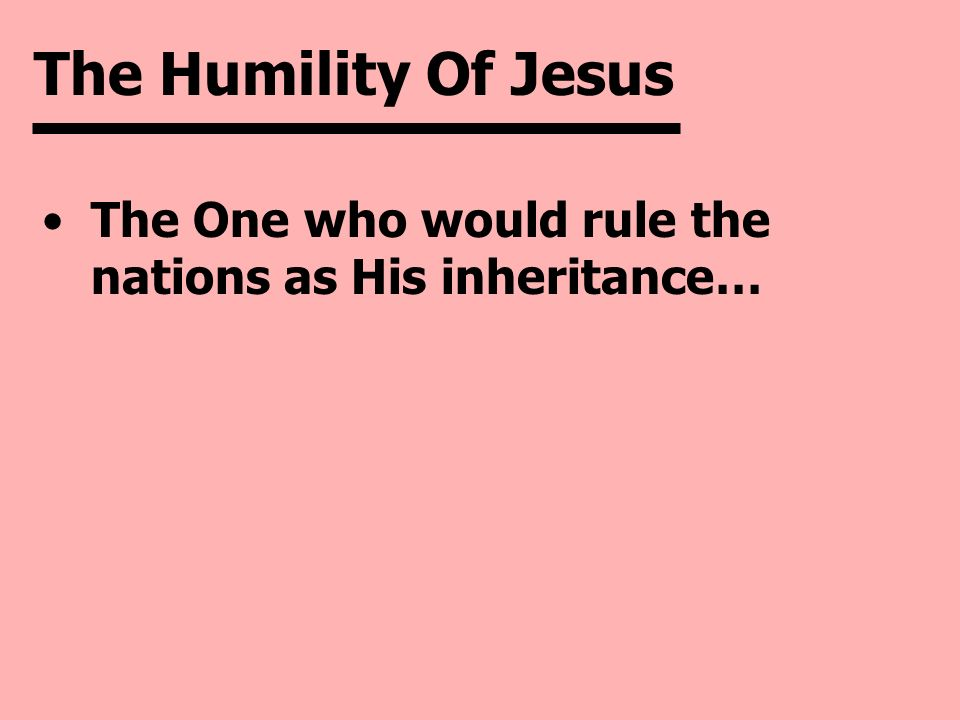 The Humility Of Jesus The One who would rule the nations as His inheritance…