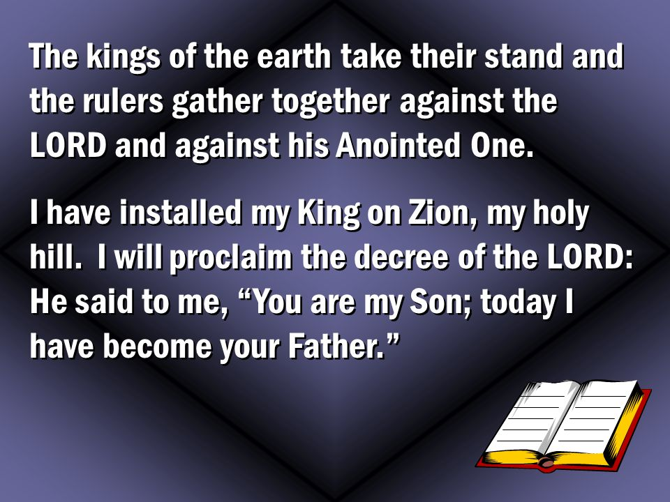 The kings of the earth take their stand and the rulers gather together against the LORD and against his Anointed One.