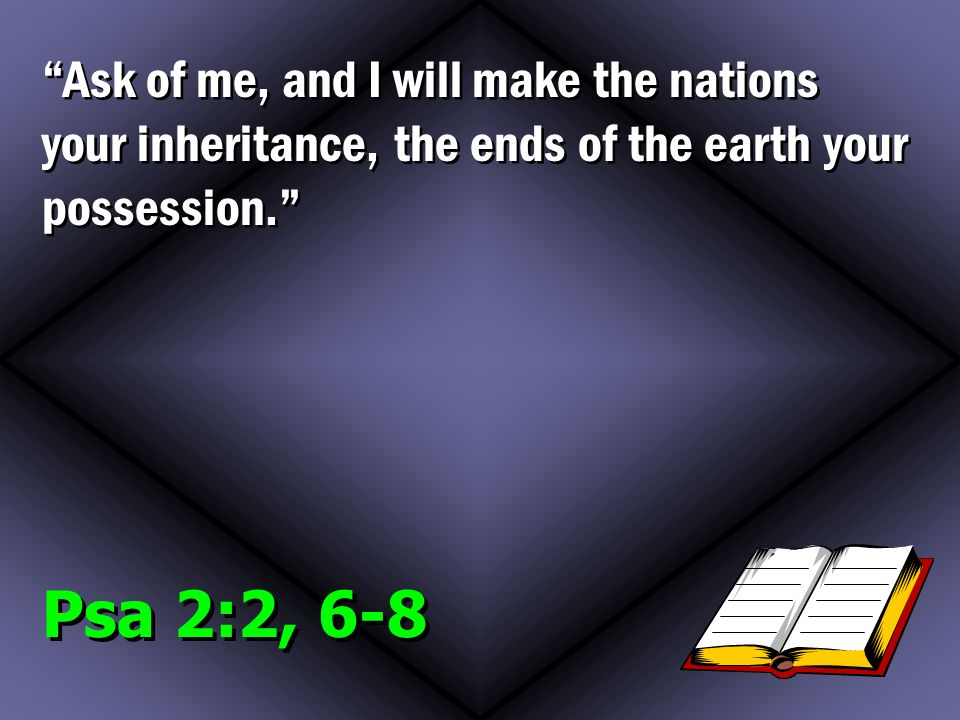 Psa 2:2, 6-8 Ask of me, and I will make the nations your inheritance, the ends of the earth your possession.