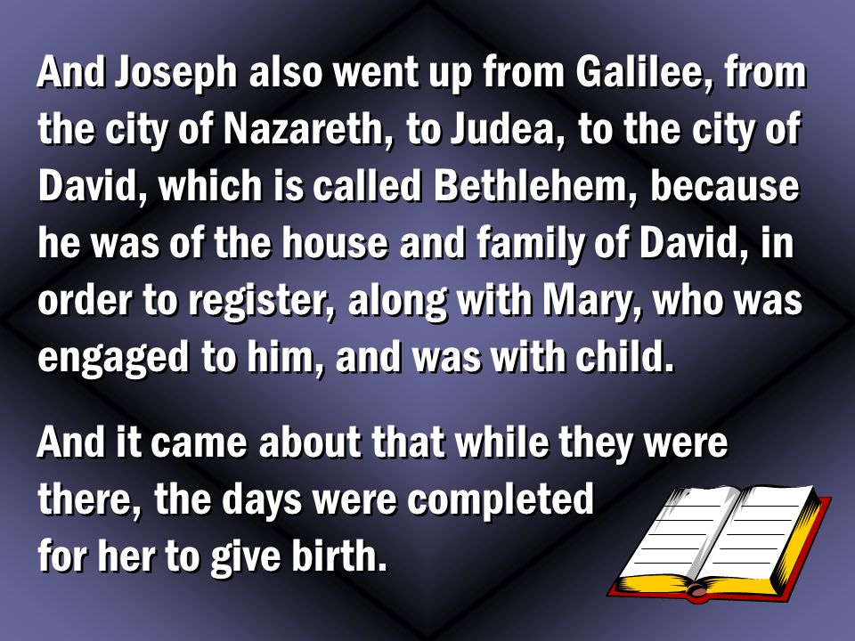 And Joseph also went up from Galilee, from the city of Nazareth, to Judea, to the city of David, which is called Bethlehem, because he was of the house and family of David, in order to register, along with Mary, who was engaged to him, and was with child.