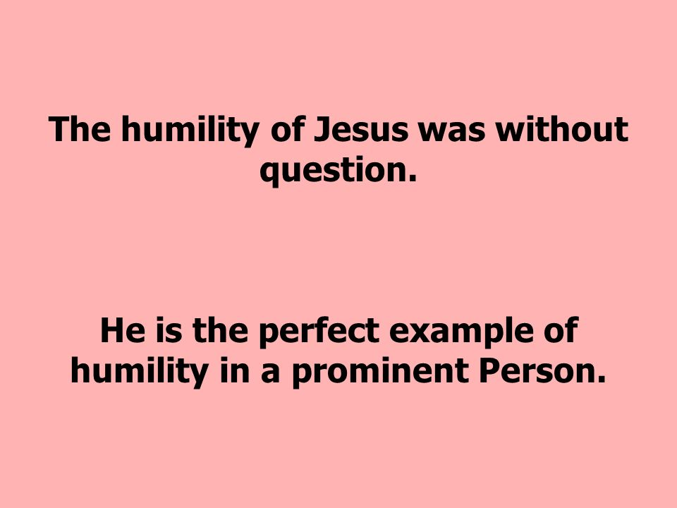 The humility of Jesus was without question.