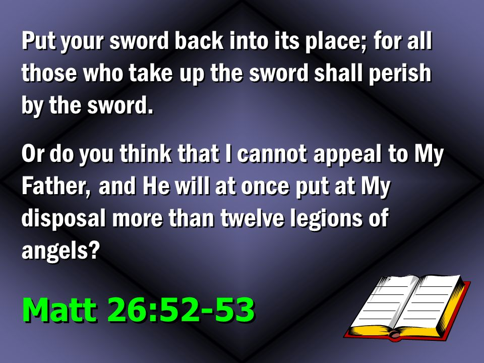 Matt 26:52-53 Put your sword back into its place; for all those who take up the sword shall perish by the sword.