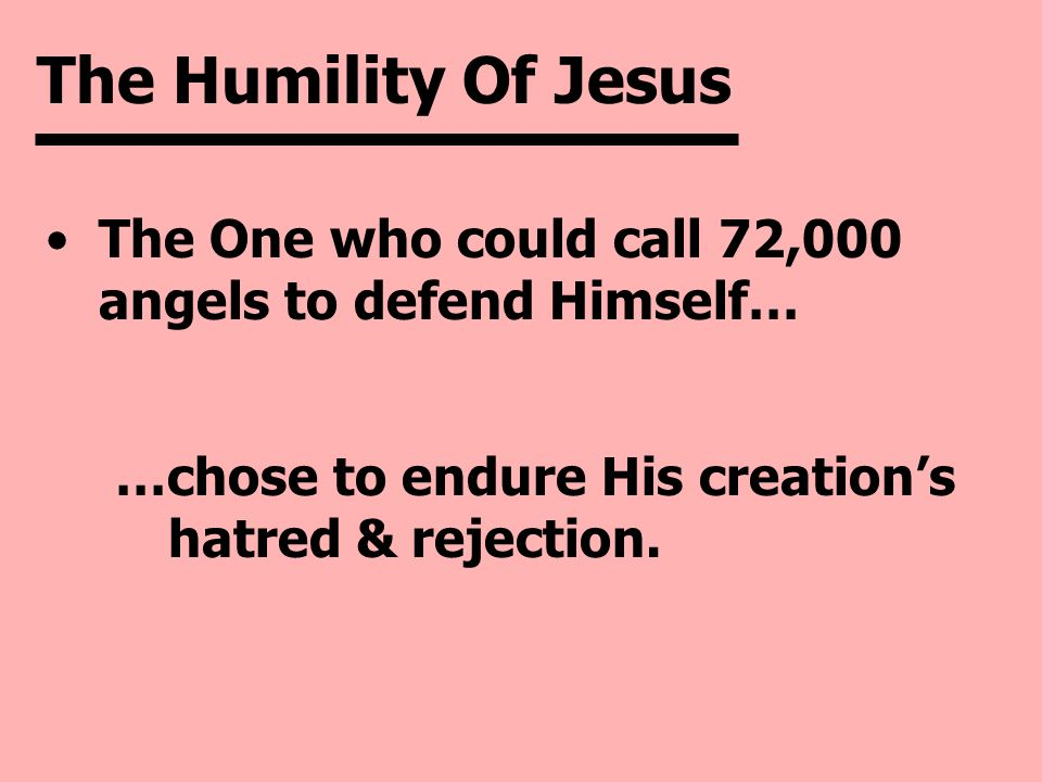 The Humility Of Jesus The One who could call 72,000 angels to defend Himself… …chose to endure His creation's hatred & rejection.