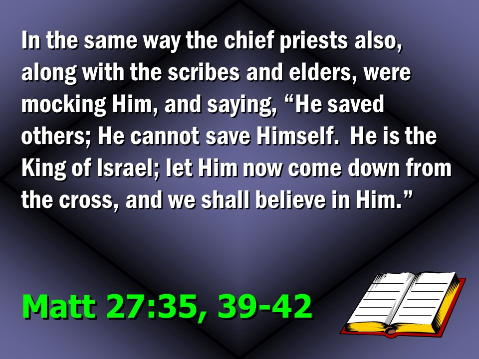 Matt 27:35, In the same way the chief priests also, along with the scribes and elders, were mocking Him, and saying, He saved others; He cannot save Himself.