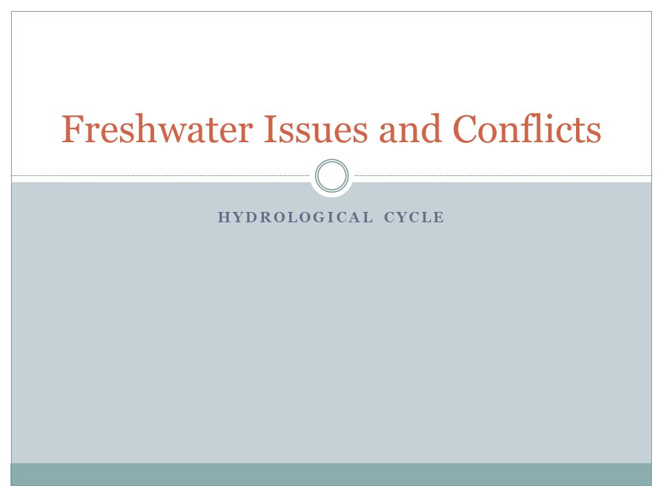 HYDROLOGICAL CYCLE Freshwater Issues and Conflicts