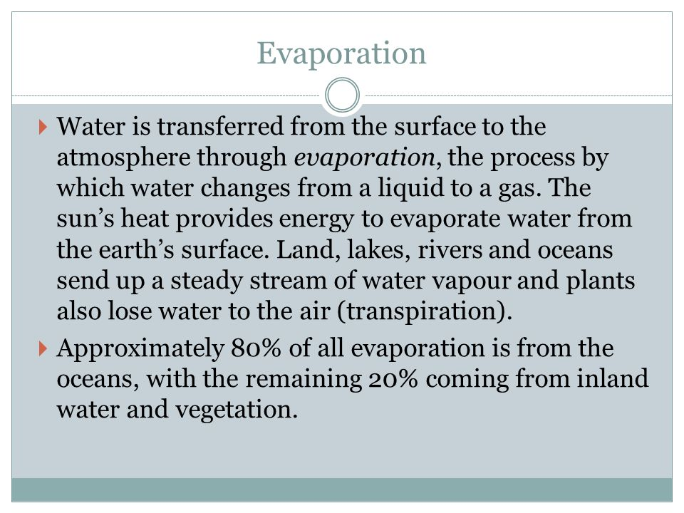 Evaporation  Water is transferred from the surface to the atmosphere through evaporation, the process by which water changes from a liquid to a gas.