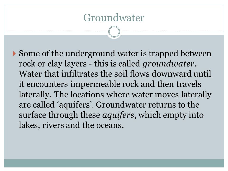 Groundwater  Some of the underground water is trapped between rock or clay layers - this is called groundwater.