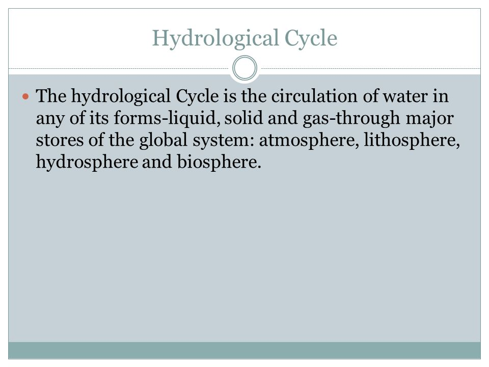Hydrological Cycle The hydrological Cycle is the circulation of water in any of its forms-liquid, solid and gas-through major stores of the global system: atmosphere, lithosphere, hydrosphere and biosphere.