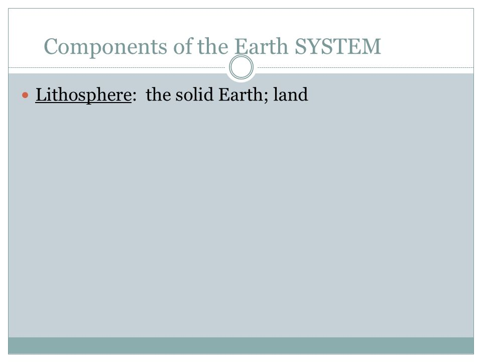 Components of the Earth SYSTEM Lithosphere: the solid Earth; land