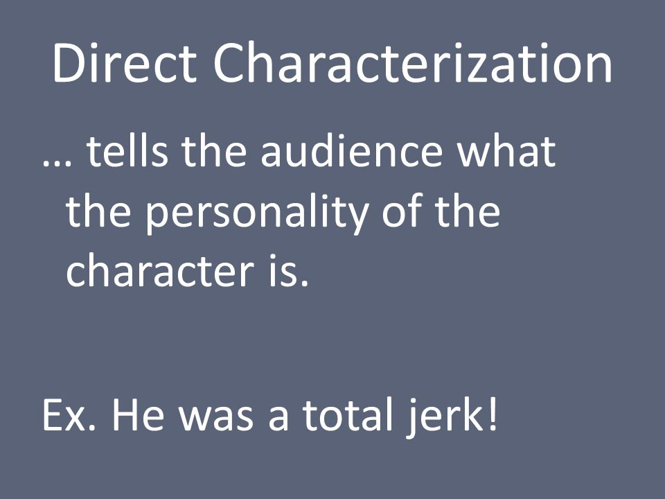 Direct Characterization … tells the audience what the personality of the character is.