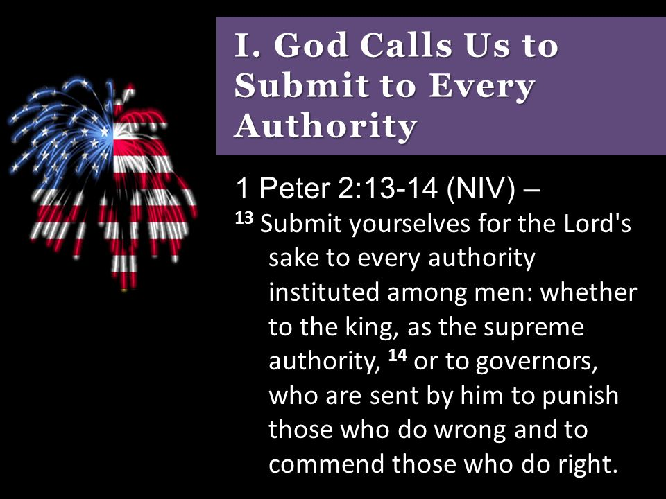 I. God Calls Us to Submit to Every Authority 1 Peter 2:13-14 (NIV) – 13  Submit yourselves for the Lord's sake to every authority instituted among  men: - ppt download