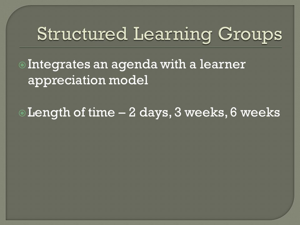  Integrates an agenda with a learner appreciation model  Length of time – 2 days, 3 weeks, 6 weeks