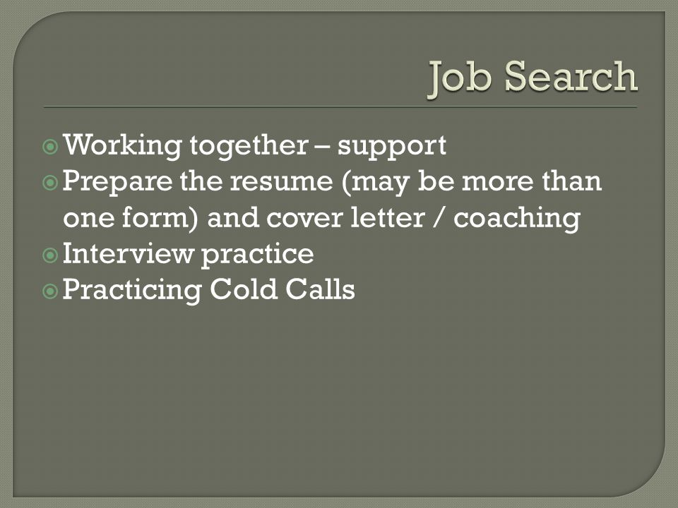  Working together – support  Prepare the resume (may be more than one form) and cover letter / coaching  Interview practice  Practicing Cold Calls