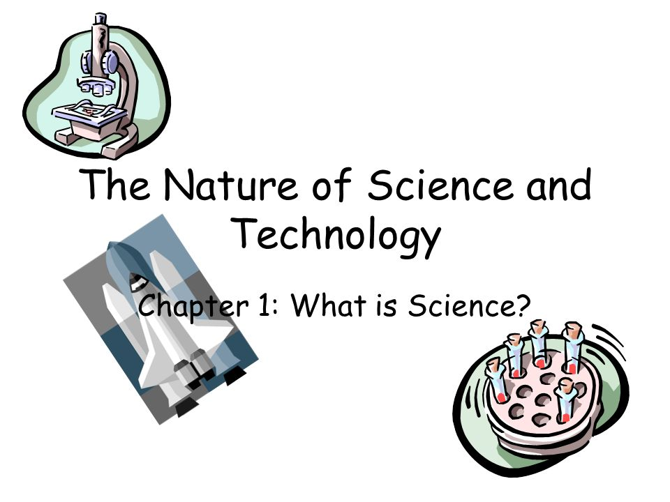 The Nature of Science and Technology Chapter 1: What is Science