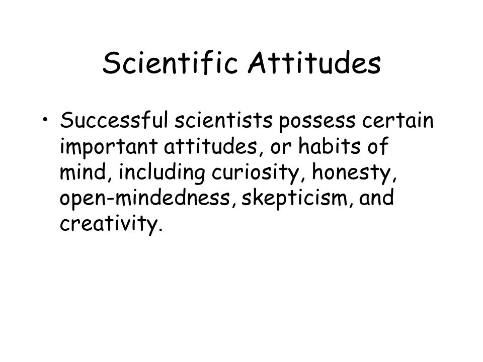 Scientific Attitudes Successful scientists possess certain important attitudes, or habits of mind, including curiosity, honesty, open-mindedness, skepticism, and creativity.