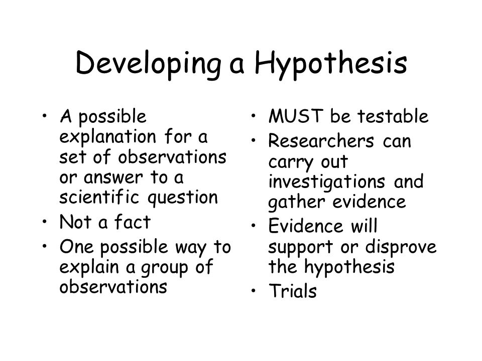 Developing a Hypothesis A possible explanation for a set of observations or answer to a scientific question Not a fact One possible way to explain a group of observations MUST be testable Researchers can carry out investigations and gather evidence Evidence will support or disprove the hypothesis Trials