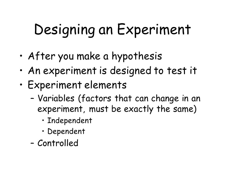 Designing an Experiment After you make a hypothesis An experiment is designed to test it Experiment elements –Variables (factors that can change in an experiment, must be exactly the same) Independent Dependent –Controlled