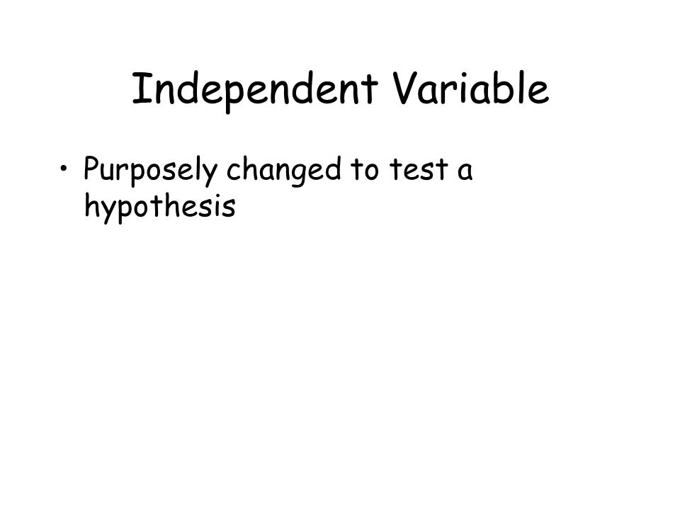 Independent Variable Purposely changed to test a hypothesis