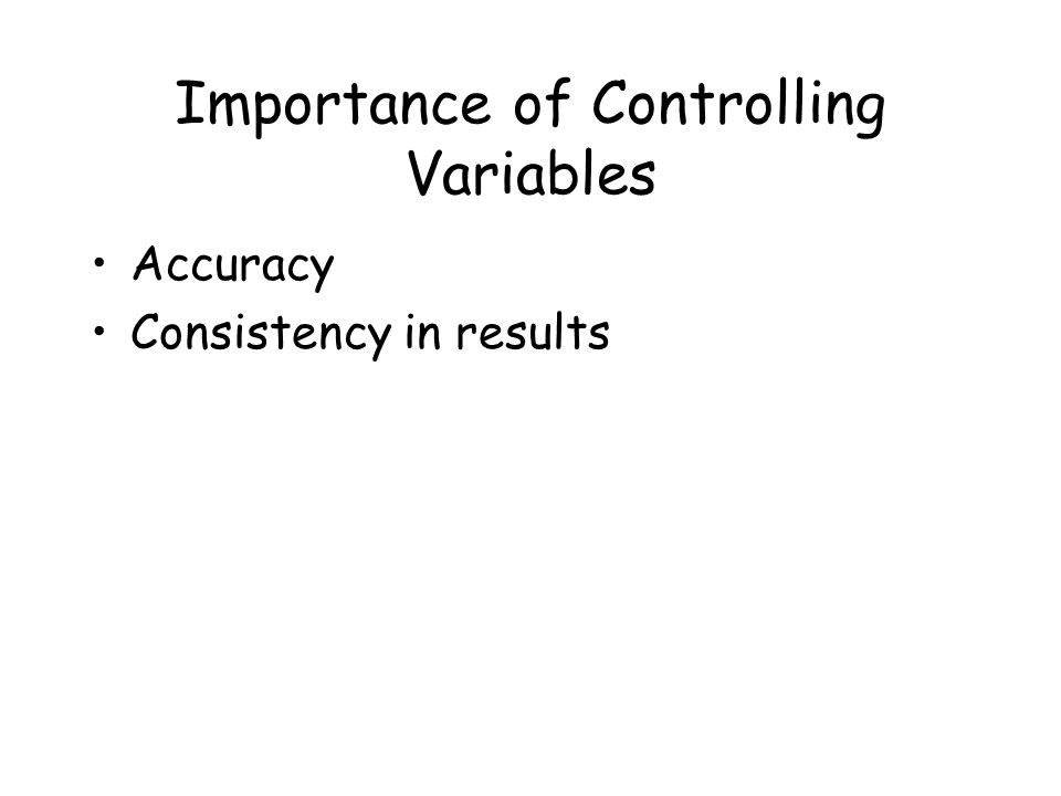 Importance of Controlling Variables Accuracy Consistency in results