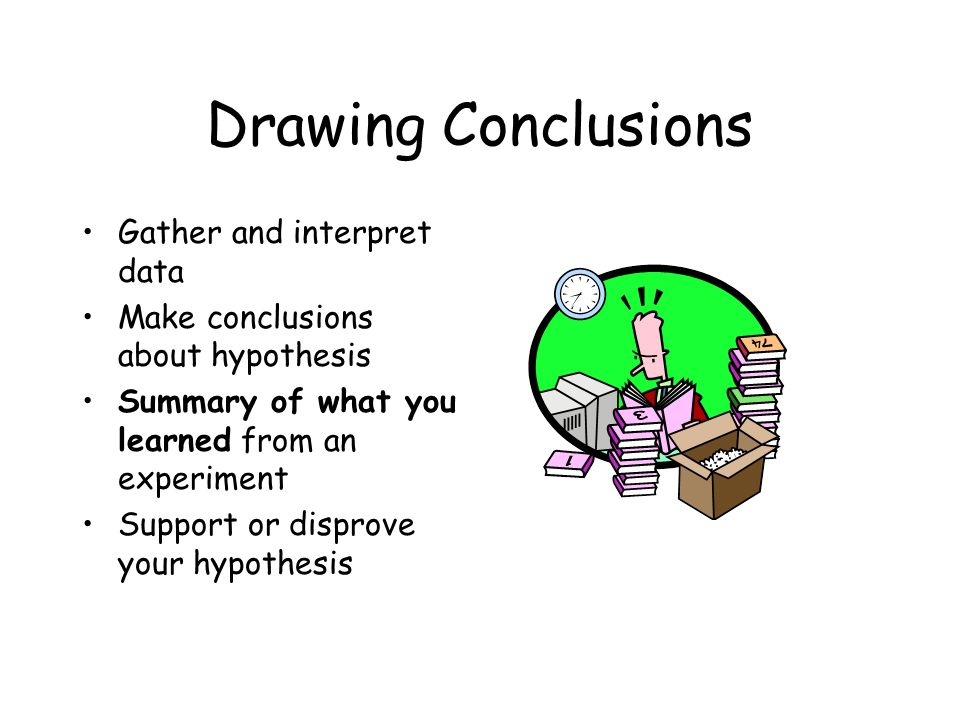 Drawing Conclusions Gather and interpret data Make conclusions about hypothesis Summary of what you learned from an experiment Support or disprove your hypothesis