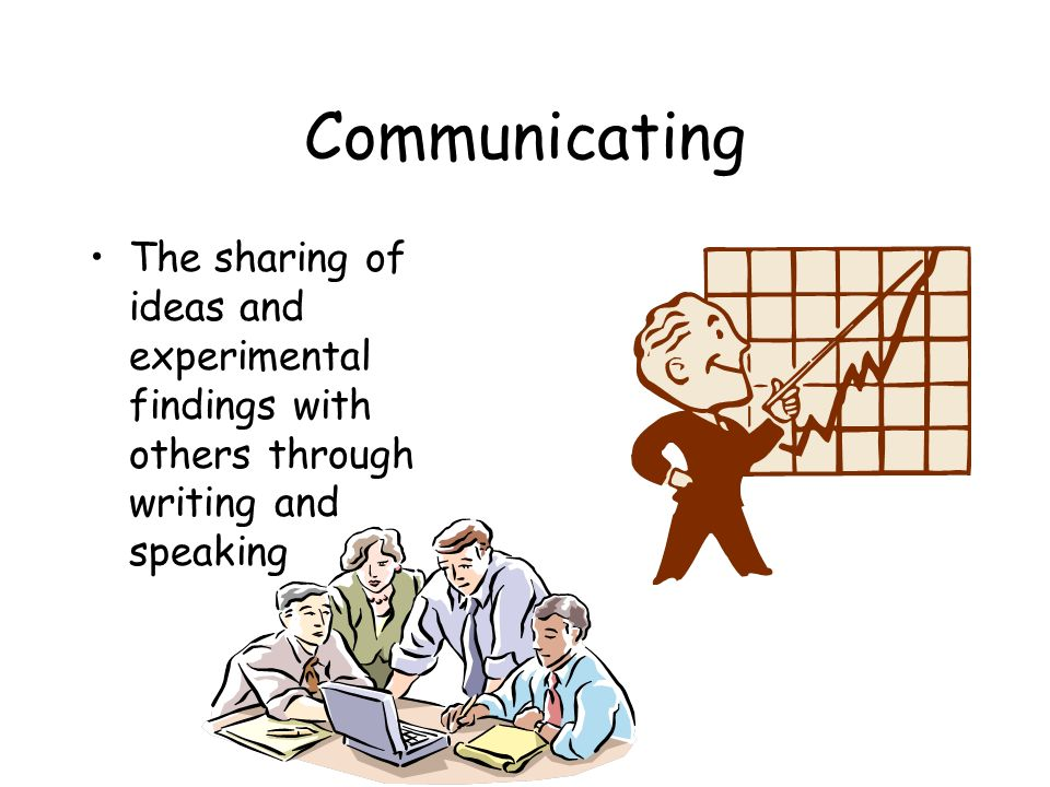 Communicating The sharing of ideas and experimental findings with others through writing and speaking