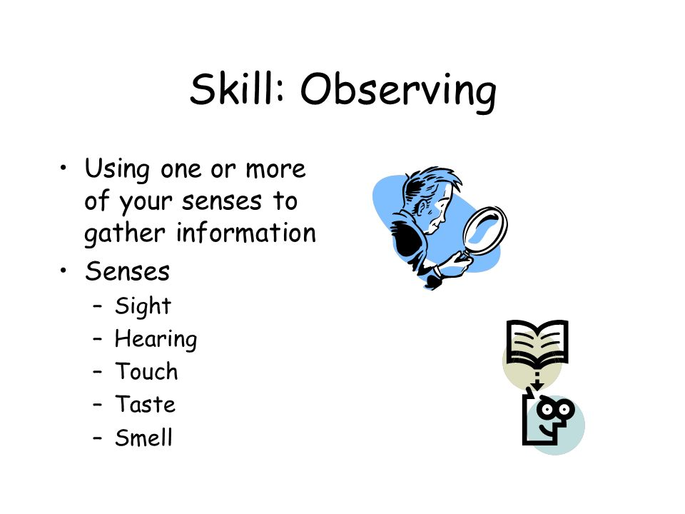 Skill: Observing Using one or more of your senses to gather information Senses –Sight –Hearing –Touch –Taste –Smell