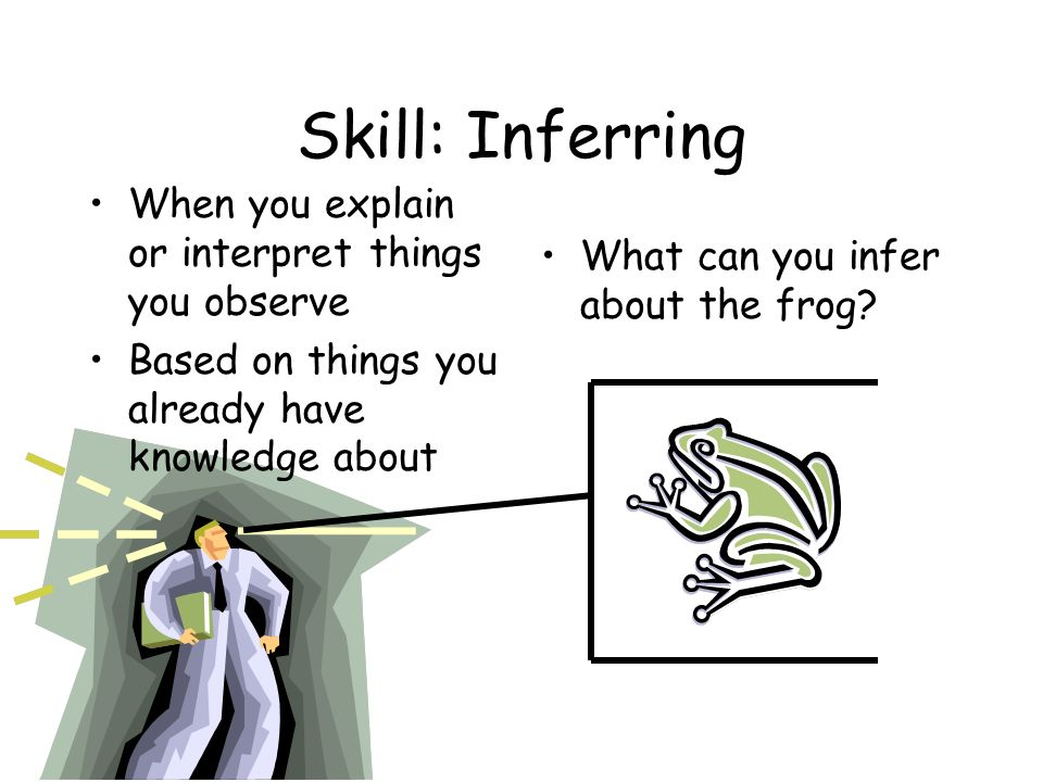 Skill: Inferring When you explain or interpret things you observe Based on things you already have knowledge about What can you infer about the frog