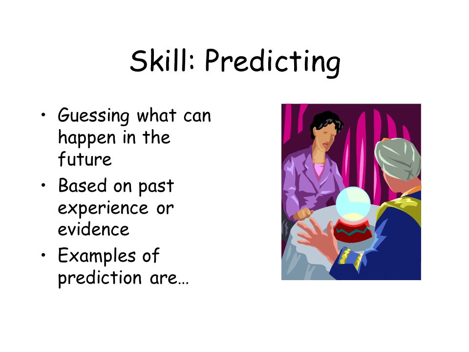 Skill: Predicting Guessing what can happen in the future Based on past experience or evidence Examples of prediction are…