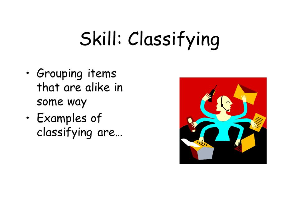 Skill: Classifying Grouping items that are alike in some way Examples of classifying are…