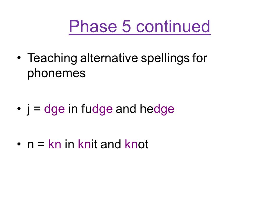 Phase 5 continued Teaching alternative spellings for phonemes j = dge in fudge and hedge n = kn in knit and knot