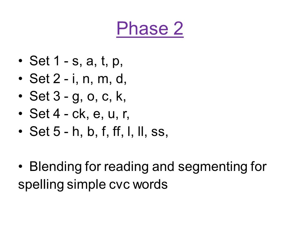 Phase 2 Set 1 - s, a, t, p, Set 2 - i, n, m, d, Set 3 - g, o, c, k, Set 4 - ck, e, u, r, Set 5 - h, b, f, ff, l, ll, ss, Blending for reading and segmenting for spelling simple cvc words