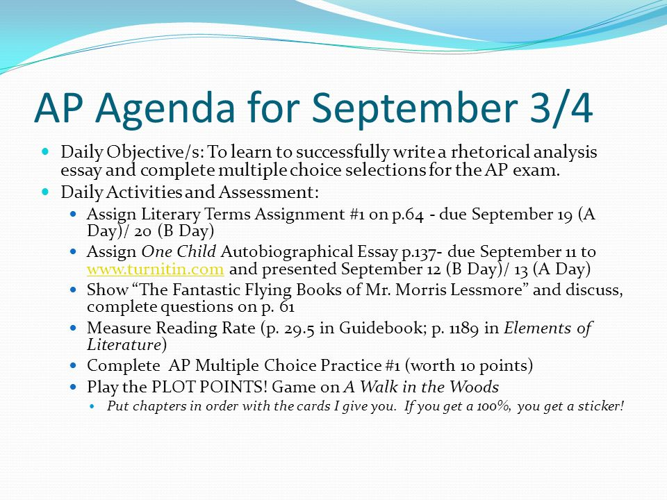 AP Agenda for September 3/4 Daily Objective/s: To learn to successfully write a rhetorical analysis essay and complete multiple choice selections for the AP exam.