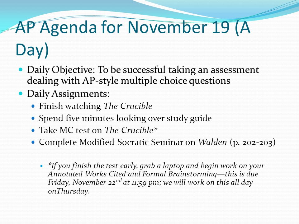 AP Agenda for November 19 (A Day) Daily Objective: To be successful taking an assessment dealing with AP-style multiple choice questions Daily Assignments: Finish watching The Crucible Spend five minutes looking over study guide Take MC test on The Crucible* Complete Modified Socratic Seminar on Walden (p.
