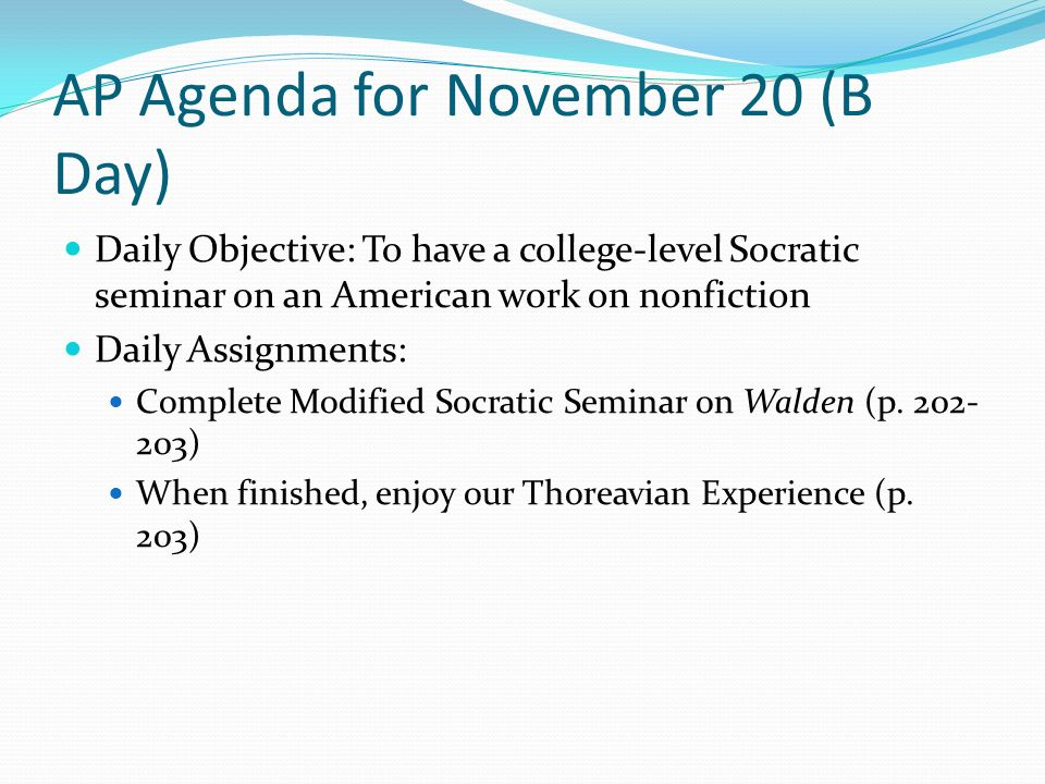 AP Agenda for November 20 (B Day) Daily Objective: To have a college-level Socratic seminar on an American work on nonfiction Daily Assignments: Complete Modified Socratic Seminar on Walden (p.