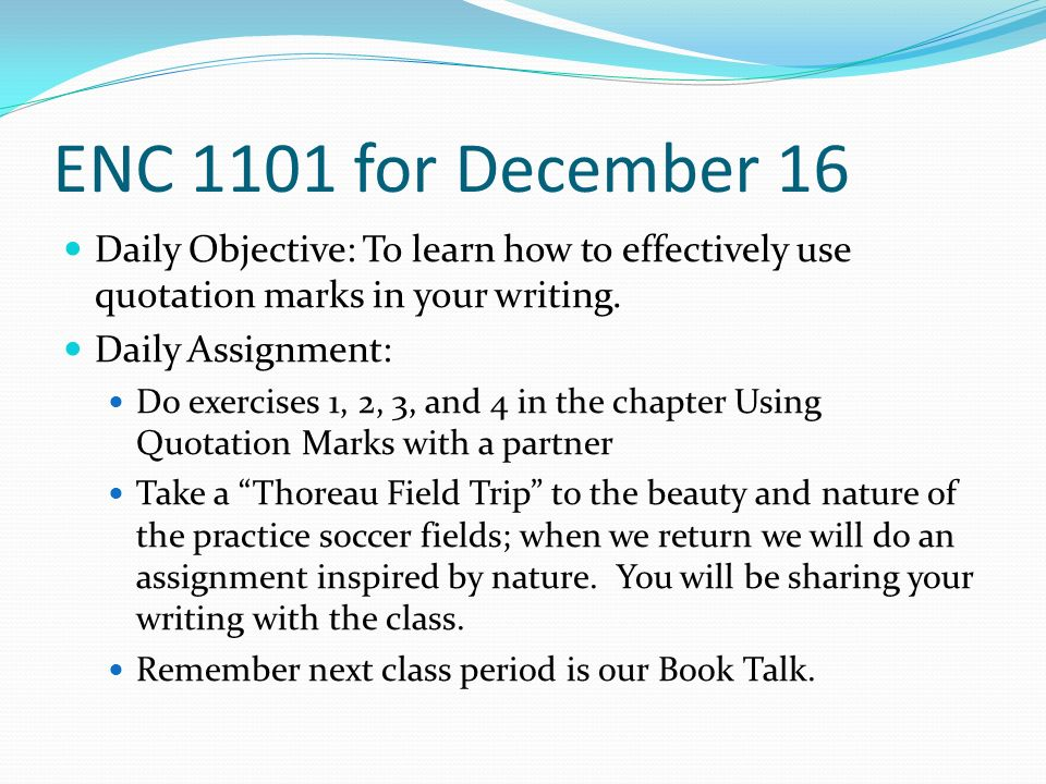 ENC 1101 for December 16 Daily Objective: To learn how to effectively use quotation marks in your writing.