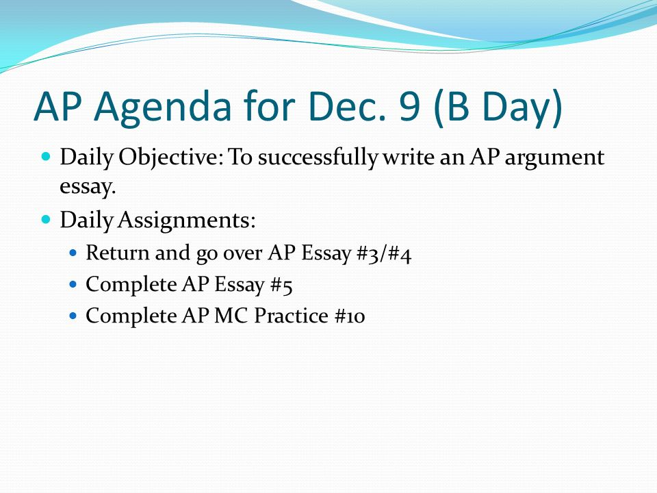 AP Agenda for Dec. 9 (B Day) Daily Objective: To successfully write an AP argument essay.