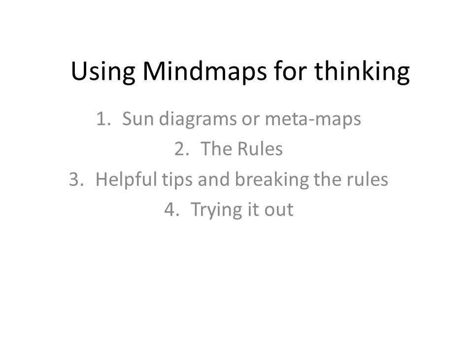 Using Mindmaps for thinking 1.Sun diagrams or meta-maps 2.The Rules 3.Helpful tips and breaking the rules 4.Trying it out